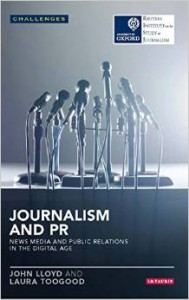 Journalism and PR: News Media and Public Relations in the Digital Age By John Lloyd and Laura Toogood