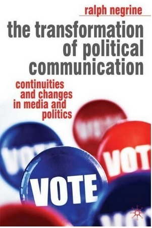 The Transformation of Political Communication: Continuities and Changes in Media and Politics By Ralph M. Negrine 2008